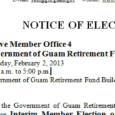 NOTICE OF ELECTION Elected Office: Active Member Office 4 Government of Guam Retirement Fund Board of Trustees Date: Saturday, February 2, 2013 Time: 9:00 a.m. to 5:00 p.m. Location: Government […]